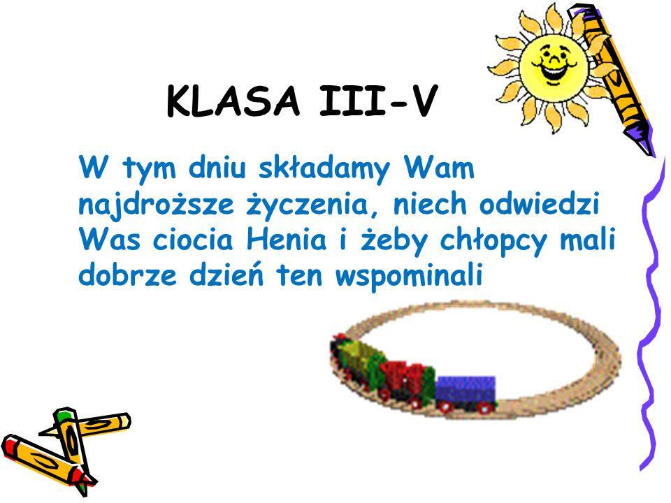 KLASA III-V W tym dniu składamy Wam najdroższe życzenia, niech odwiedzi Was ciocia Henia i żeby chłopcy mali dobrze dzień ten wspominali.