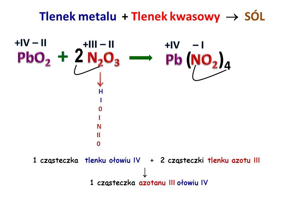 + 2 ( )4 PbO2 N2O3 Pb NO2 ↓ Tlenek metalu + Tlenek kwasowy  SÓL