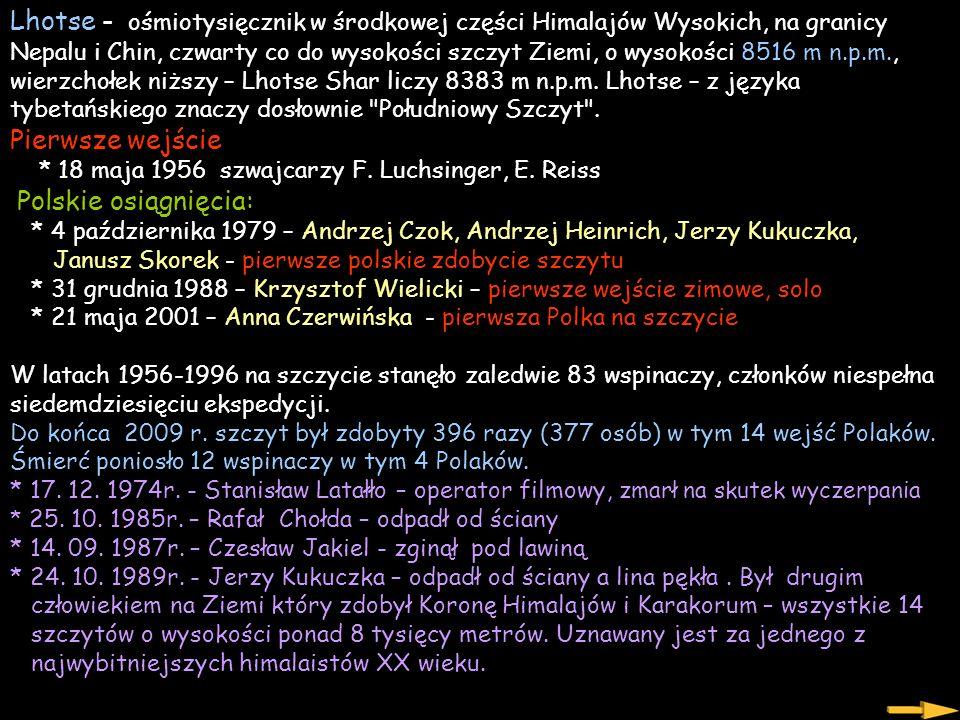Lhotse - ośmiotysięcznik w środkowej części Himalajów Wysokich, na granicy Nepalu i Chin, czwarty co do wysokości szczyt Ziemi, o wysokości 8516 m n.p.m., wierzchołek niższy – Lhotse Shar liczy 8383 m n.p.m. Lhotse – z języka tybetańskiego znaczy dosłownie Południowy Szczyt . Pierwsze wejście * 18 maja 1956 szwajcarzy F. Luchsinger, E. Reiss Polskie osiągnięcia: * 4 października 1979 – Andrzej Czok, Andrzej Heinrich, Jerzy Kukuczka, Janusz Skorek - pierwsze polskie zdobycie szczytu * 31 grudnia 1988 – Krzysztof Wielicki – pierwsze wejście zimowe, solo * 21 maja 2001 – Anna Czerwińska - pierwsza Polka na szczycie W latach 1956-1996 na szczycie stanęło zaledwie 83 wspinaczy, członków niespełna siedemdziesięciu ekspedycji. Do końca 2009 r. szczyt był zdobyty 396 razy (377 osób) w tym 14 wejść Polaków. Śmierć poniosło 12 wspinaczy w tym 4 Polaków. * 17. 12. 1974r. - Stanisław Latałło – operator filmowy, zmarł na skutek wyczerpania * 25. 10. 1985r. – Rafał Chołda – odpadł od ściany * 14. 09. 1987r. – Czesław Jakiel - zginął pod lawiną * 24. 10. 1989r. - Jerzy Kukuczka – odpadł od ściany a lina pękła . Był drugim człowiekiem na Ziemi który zdobył Koronę Himalajów i Karakorum – wszystkie 14 szczytów o wysokości ponad 8 tysięcy metrów. Uznawany jest za jednego z najwybitniejszych himalaistów XX wieku.