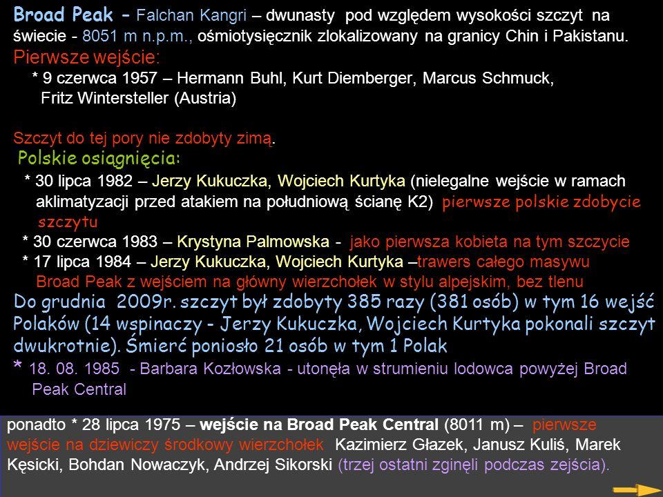 Broad Peak - Falchan Kangri – dwunasty pod względem wysokości szczyt na świecie - 8051 m n.p.m., ośmiotysięcznik zlokalizowany na granicy Chin i Pakistanu. Pierwsze wejście: * 9 czerwca 1957 – Hermann Buhl, Kurt Diemberger, Marcus Schmuck, Fritz Wintersteller (Austria) Szczyt do tej pory nie zdobyty zimą. Polskie osiągnięcia: * 30 lipca 1982 – Jerzy Kukuczka, Wojciech Kurtyka (nielegalne wejście w ramach aklimatyzacji przed atakiem na południową ścianę K2) pierwsze polskie zdobycie szczytu * 30 czerwca 1983 – Krystyna Palmowska - jako pierwsza kobieta na tym szczycie * 17 lipca 1984 – Jerzy Kukuczka, Wojciech Kurtyka –trawers całego masywu Broad Peak z wejściem na główny wierzchołek w stylu alpejskim, bez tlenu Do grudnia 2009r. szczyt był zdobyty 385 razy (381 osób) w tym 16 wejść Polaków (14 wspinaczy - Jerzy Kukuczka, Wojciech Kurtyka pokonali szczyt dwukrotnie). Śmierć poniosło 21 osób w tym 1 Polak * 18. 08. 1985 - Barbara Kozłowska - utonęła w strumieniu lodowca powyżej Broad Peak Central