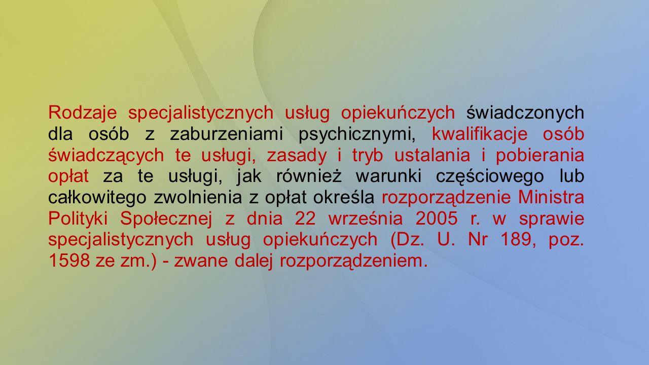 Rodzaje specjalistycznych usług opiekuńczych świadczonych dla osób z zaburzeniami psychicznymi, kwalifikacje osób świadczących te usługi, zasady i tryb ustalania i pobierania opłat za te usługi, jak również warunki częściowego lub całkowitego zwolnienia z opłat określa rozporządzenie Ministra Polityki Społecznej z dnia 22 września 2005 r.