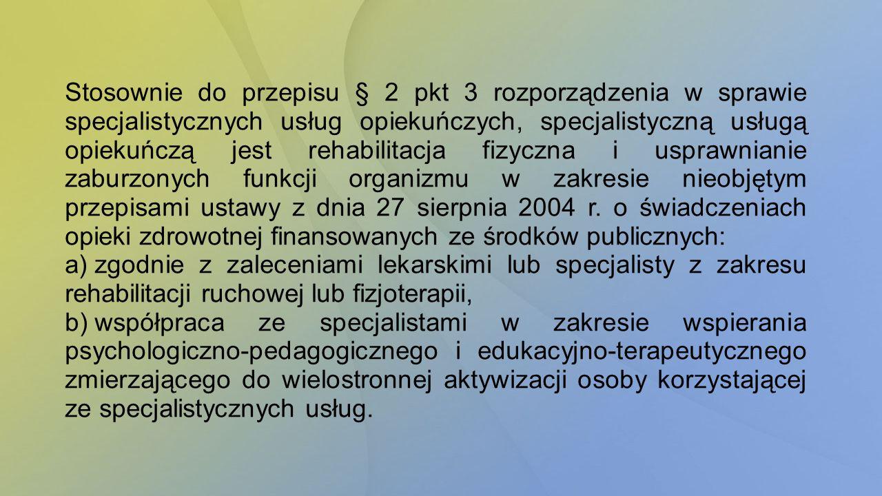Stosownie do przepisu § 2 pkt 3 rozporządzenia w sprawie specjalistycznych usług opiekuńczych, specjalistyczną usługą opiekuńczą jest rehabilitacja fizyczna i usprawnianie zaburzonych funkcji organizmu w zakresie nieobjętym przepisami ustawy z dnia 27 sierpnia 2004 r. o świadczeniach opieki zdrowotnej finansowanych ze środków publicznych: