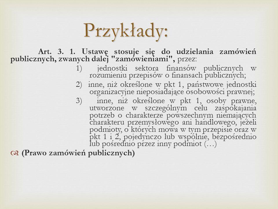 Przykłady: Art. 3. 1. Ustawę stosuje się do udzielania zamówień publicznych, zwanych dalej zamówieniami , przez: