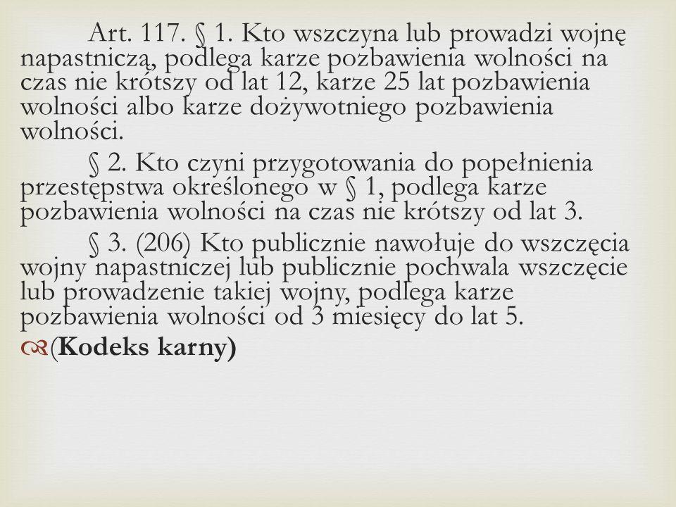 Art. 117. § 1. Kto wszczyna lub prowadzi wojnę napastniczą, podlega karze pozbawienia wolności na czas nie krótszy od lat 12, karze 25 lat pozbawienia wolności albo karze dożywotniego pozbawienia wolności.