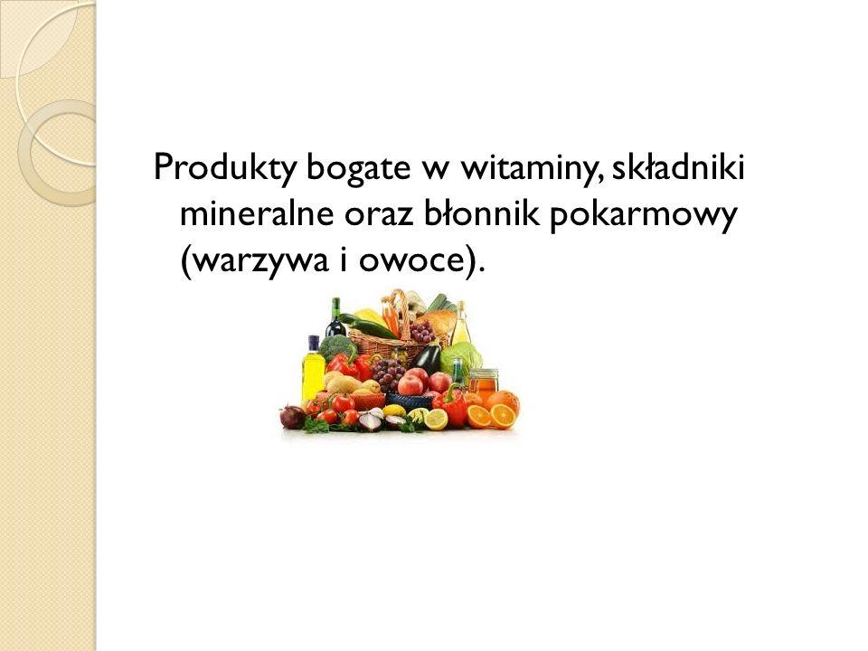 Produkty bogate w witaminy, składniki mineralne oraz błonnik pokarmowy (warzywa i owoce).