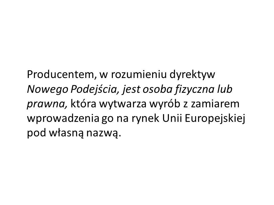 Producentem, w rozumieniu dyrektyw Nowego Podejścia, jest osoba fizyczna lub prawna, która wytwarza wyrób z zamiarem wprowadzenia go na rynek Unii Europejskiej pod własną nazwą.