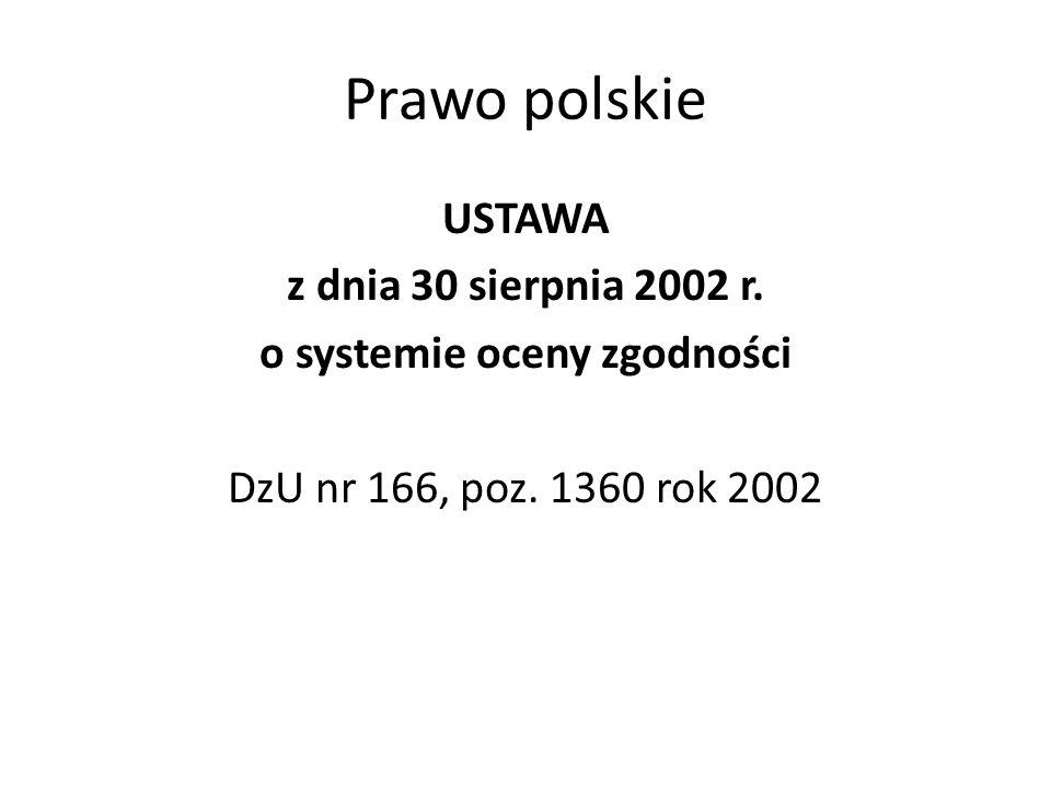 Prawo polskie USTAWA z dnia 30 sierpnia 2002 r. o systemie oceny zgodności DzU nr 166, poz.