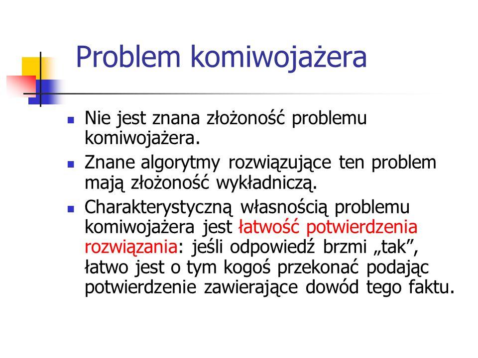 Problem komiwojażera Nie jest znana złożoność problemu komiwojażera.