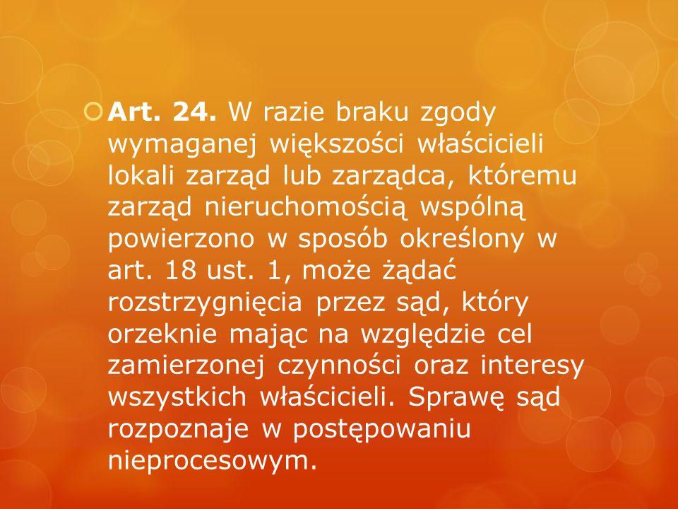 Art. 24. W razie braku zgody wymaganej większości właścicieli lokali zarząd lub zarządca, któremu zarząd nieruchomością wspólną powierzono w sposób określony w art.