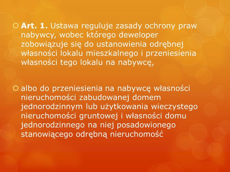 Art. 1. Ustawa reguluje zasady ochrony praw nabywcy, wobec którego deweloper zobowiązuje się do ustanowienia odrębnej własności lokalu mieszkalnego i przeniesienia własności tego lokalu na nabywcę,