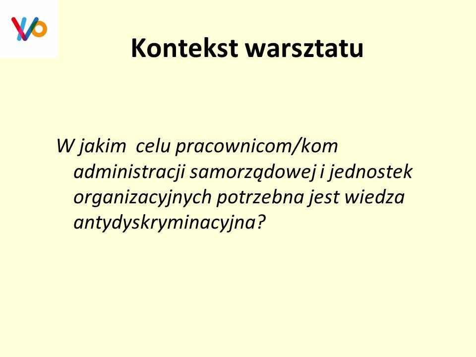 Kontekst warsztatu W jakim celu pracownicom/kom administracji samorządowej i jednostek organizacyjnych potrzebna jest wiedza antydyskryminacyjna