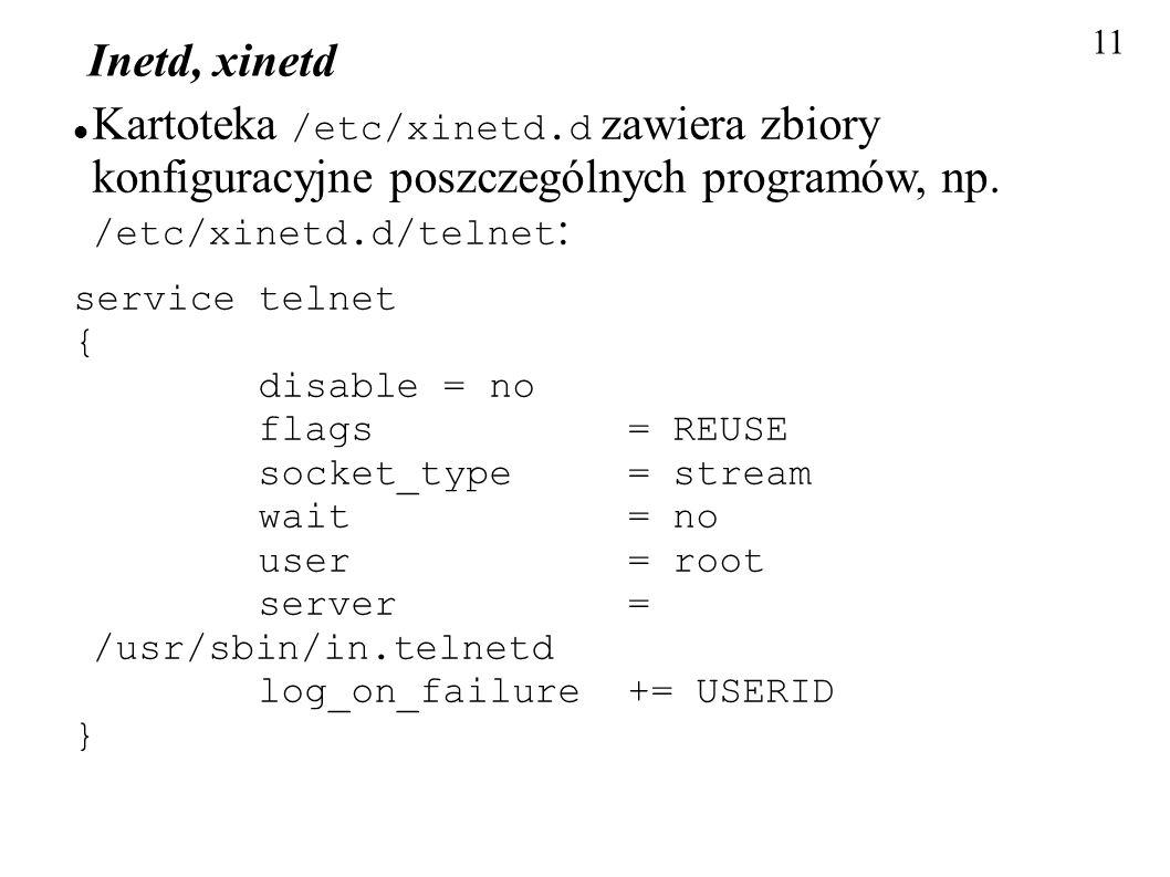 11 Inetd, xinetd. Kartoteka /etc/xinetd.d zawiera zbiory konfiguracyjne poszczególnych programów, np. /etc/xinetd.d/telnet: