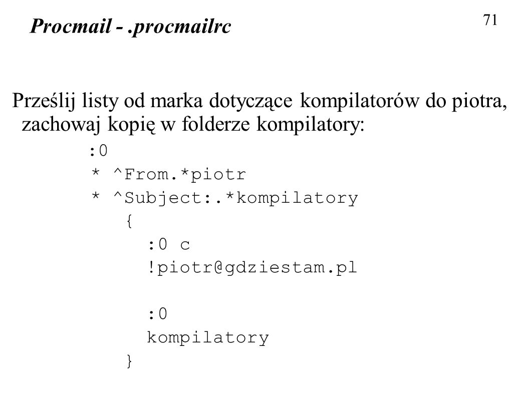 71 Procmail - .procmailrc. Prześlij listy od marka dotyczące kompilatorów do piotra, zachowaj kopię w folderze kompilatory: