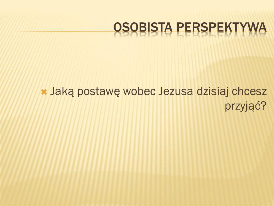 OSOBISTA perspektywa Jaką postawę wobec Jezusa dzisiaj chcesz przyjąć