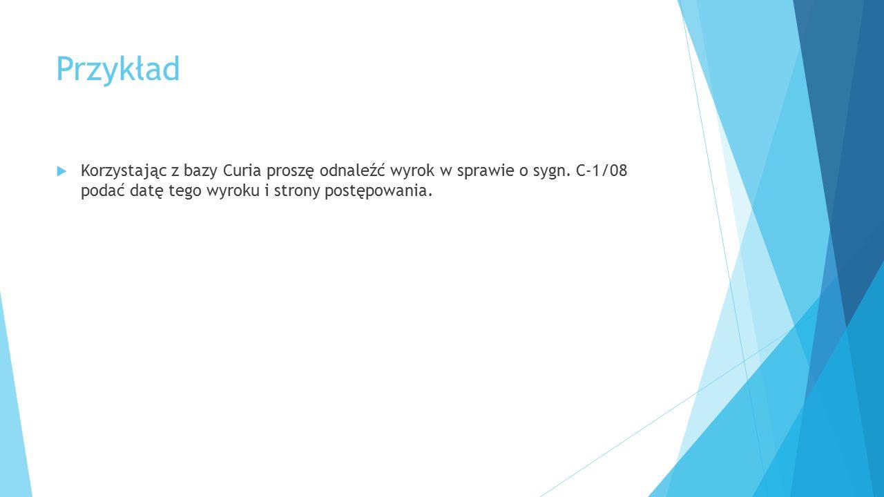 Przykład Korzystając z bazy Curia proszę odnaleźć wyrok w sprawie o sygn.