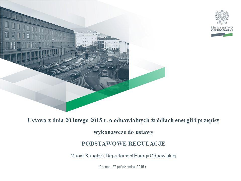 Ustawa z dnia 20 lutego 2015 r. o odnawialnych źródłach energii i przepisy wykonawcze do ustawy PODSTAWOWE REGULACJE Maciej Kapalski, Departament Energii Odnawialnej