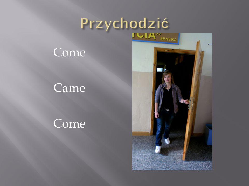 Przychodzić Come Came