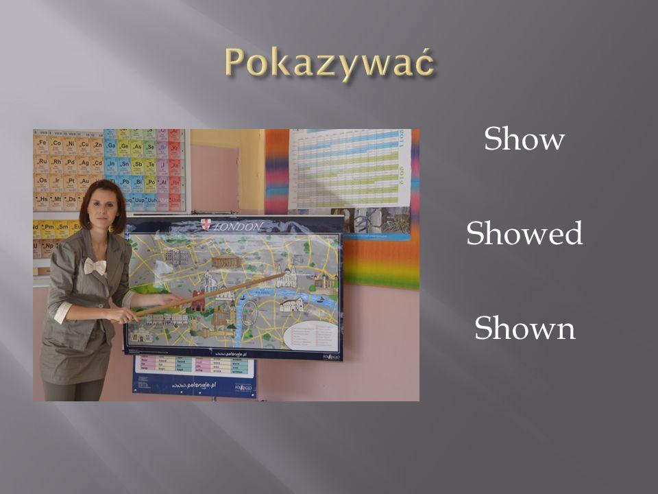 Pokazywać Show Showed Shown