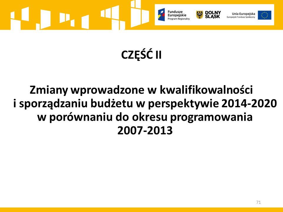 CZĘŚĆ II Zmiany wprowadzone w kwalifikowalności i sporządzaniu budżetu w perspektywie 2014-2020 w porównaniu do okresu programowania 2007-2013.