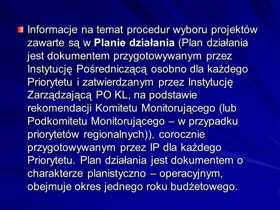 Informacje na temat procedur wyboru projektów zawarte są w Planie działania (Plan działania jest dokumentem przygotowywanym przez Instytucję Pośredniczącą osobno dla każdego Priorytetu i zatwierdzanym przez Instytucję Zarządzającą PO KL, na podstawie rekomendacji Komitetu Monitorującego (lub Podkomitetu Monitorującego – w przypadku priorytetów regionalnych)), corocznie przygotowywanym przez IP dla każdego Priorytetu.