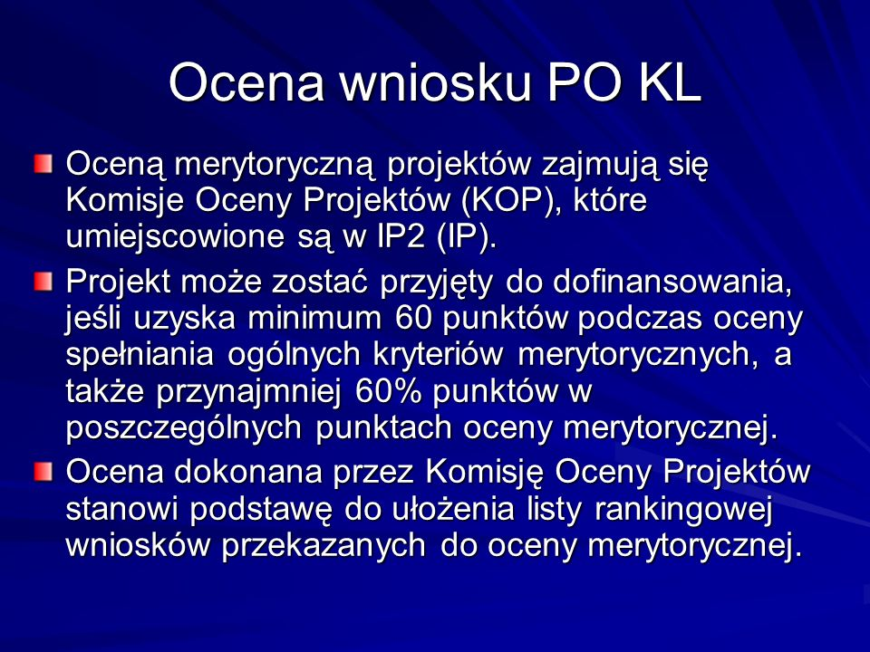 Ocena wniosku PO KL Oceną merytoryczną projektów zajmują się Komisje Oceny Projektów (KOP), które umiejscowione są w IP2 (IP).