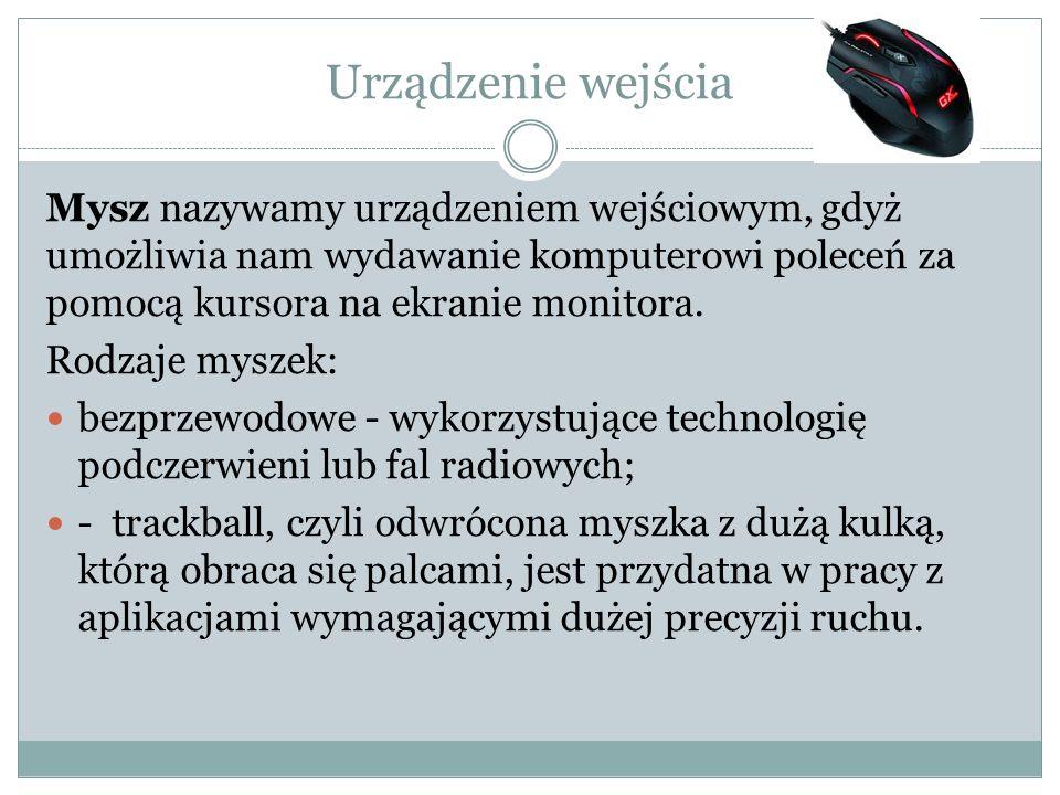 Urządzenie wejścia Mysz nazywamy urządzeniem wejściowym, gdyż umożliwia nam wydawanie komputerowi poleceń za pomocą kursora na ekranie monitora.