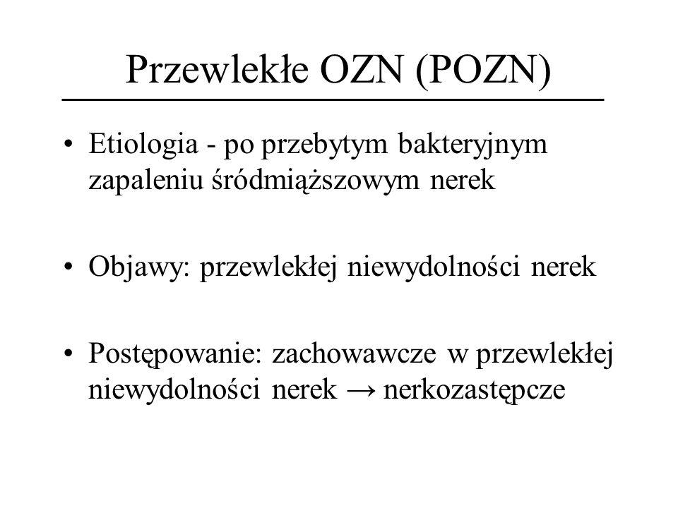 Przewlekłe OZN (POZN) Etiologia - po przebytym bakteryjnym zapaleniu śródmiąższowym nerek. Objawy: przewlekłej niewydolności nerek.