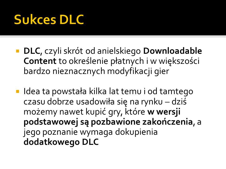 Sukces DLC DLC, czyli skrót od anielskiego Downloadable Content to określenie płatnych i w większości bardzo nieznacznych modyfikacji gier.