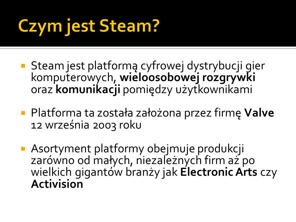 Czym jest Steam Steam jest platformą cyfrowej dystrybucji gier komputerowych, wieloosobowej rozgrywki oraz komunikacji pomiędzy użytkownikami.