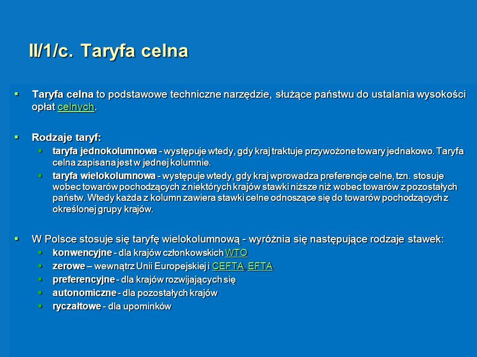 II/1/c. Taryfa celna Taryfa celna to podstawowe techniczne narzędzie, służące państwu do ustalania wysokości opłat celnych.
