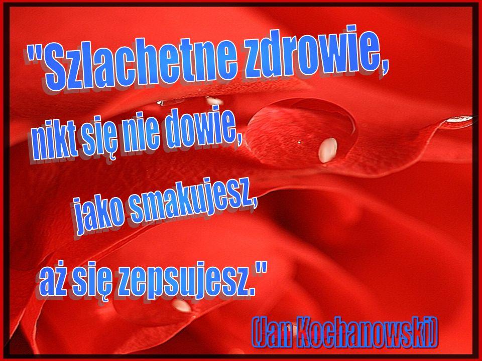 Szlachetne zdrowie, nikt się nie dowie, jako smakujesz, aż się zepsujesz. (Jan Kochanowski)