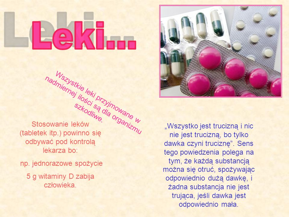 Leki...Wszystkie leki przyjmowane w nadmiernej ilości są dla organizmu szkodliwe.