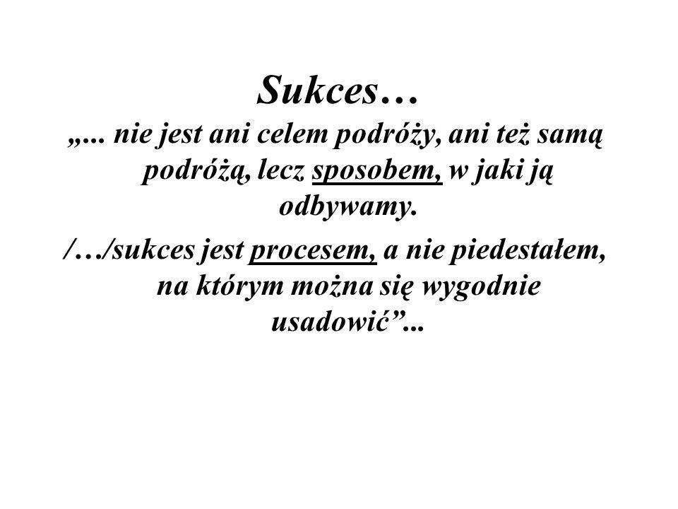"""Sukces… """"... nie jest ani celem podróży, ani też samą podróżą, lecz sposobem, w jaki ją odbywamy."""