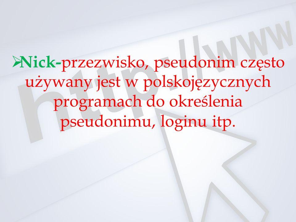 Nick-przezwisko, pseudonim często używany jest w polskojęzycznych programach do określenia pseudonimu, loginu itp.