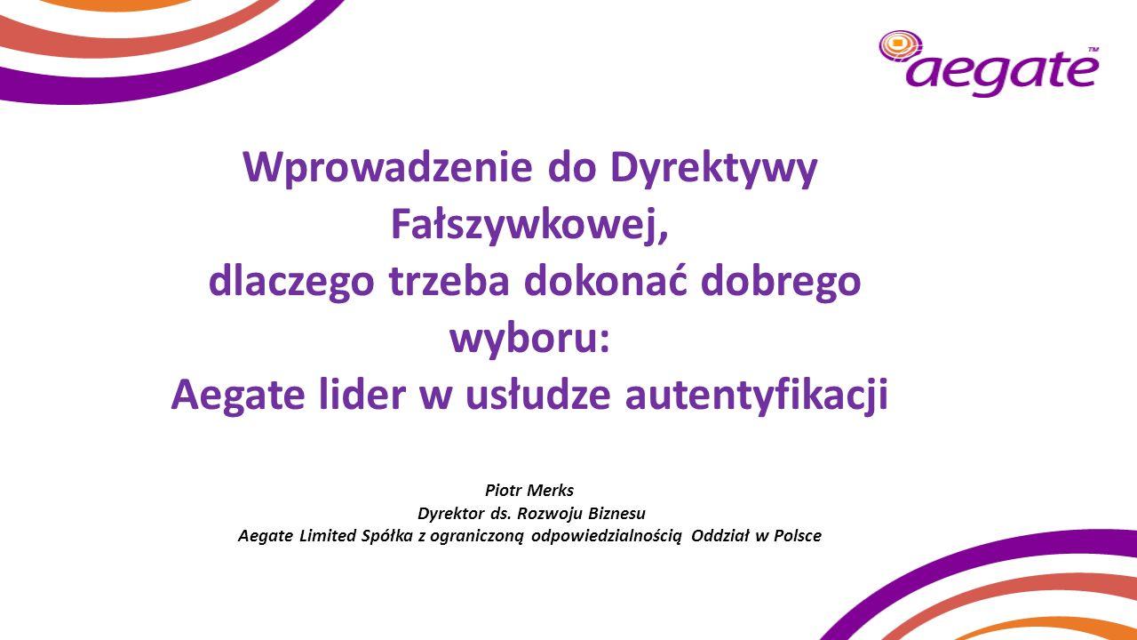 Wprowadzenie do Dyrektywy Fałszywkowej, dlaczego trzeba dokonać dobrego wyboru: Aegate lider w usłudze autentyfikacji Piotr Merks Dyrektor ds. Rozwoju Biznesu Aegate Limited Spółka z ograniczoną odpowiedzialnością Oddział w Polsce
