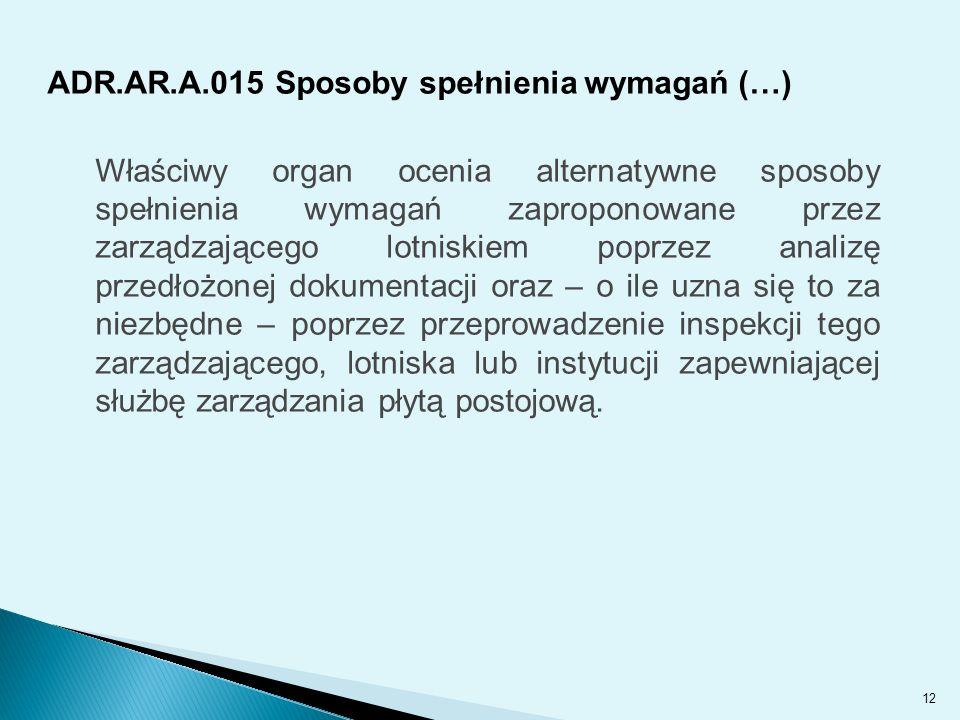 ADR.AR.A.015 Sposoby spełnienia wymagań (…) Właściwy organ ocenia alternatywne sposoby spełnienia wymagań zaproponowane przez zarządzającego lotniskiem poprzez analizę przedłożonej dokumentacji oraz – o ile uzna się to za niezbędne – poprzez przeprowadzenie inspekcji tego zarządzającego, lotniska lub instytucji zapewniającej służbę zarządzania płytą postojową.