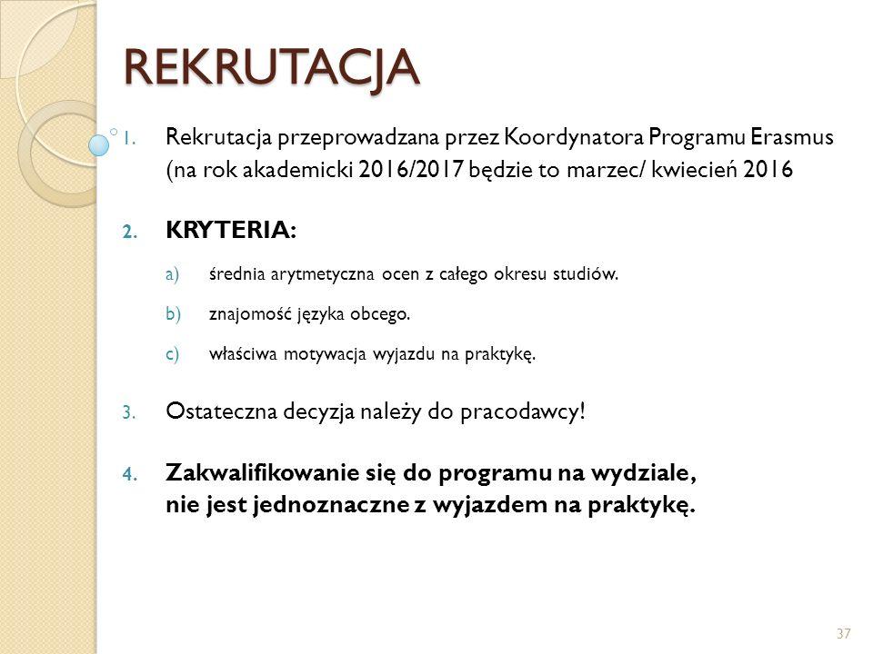 REKRUTACJA Rekrutacja przeprowadzana przez Koordynatora Programu Erasmus (na rok akademicki 2016/2017 będzie to marzec/ kwiecień 2016.