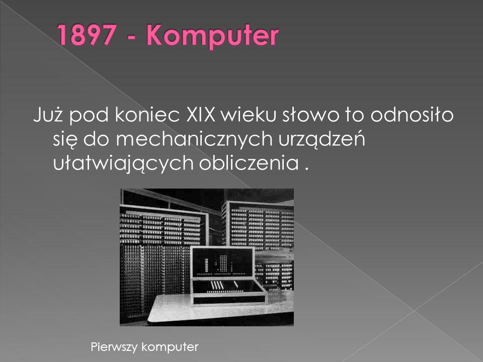 1897 - Komputer Już pod koniec XIX wieku słowo to odnosiło się do mechanicznych urządzeń ułatwiających obliczenia .