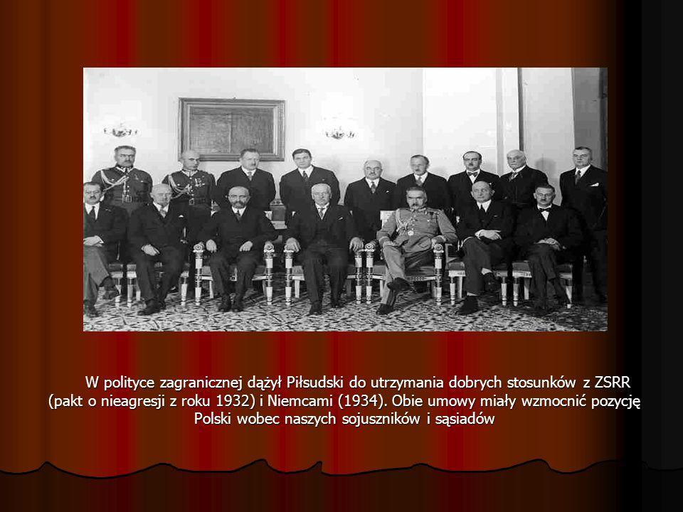 W polityce zagranicznej dążył Piłsudski do utrzymania dobrych stosunków z ZSRR (pakt o nieagresji z roku 1932) i Niemcami (1934).