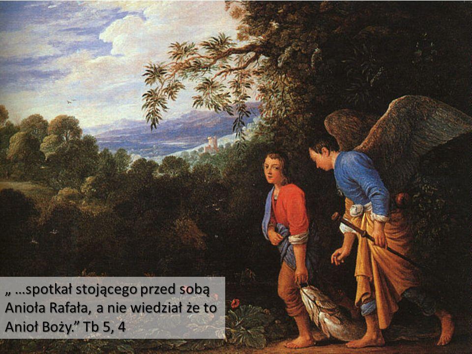 """"""" …spotkał stojącego przed sobą Anioła Rafała, a nie wiedział że to Anioł Boży. Tb 5, 4"""