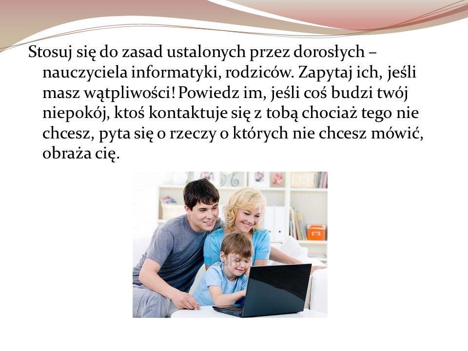 Stosuj się do zasad ustalonych przez dorosłych – nauczyciela informatyki, rodziców.