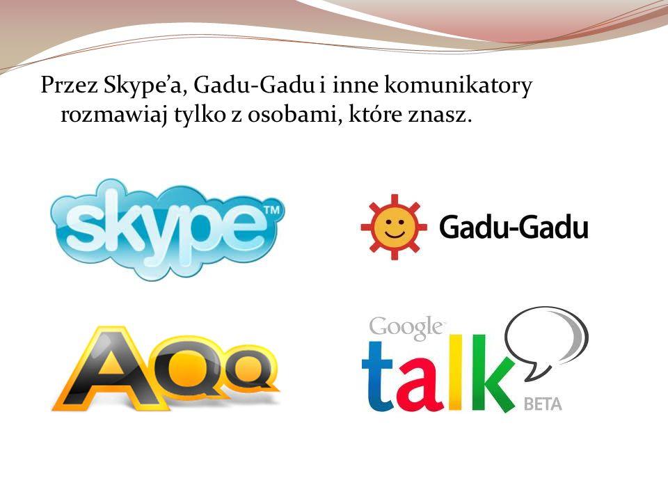 Przez Skype'a, Gadu-Gadu i inne komunikatory rozmawiaj tylko z osobami, które znasz.