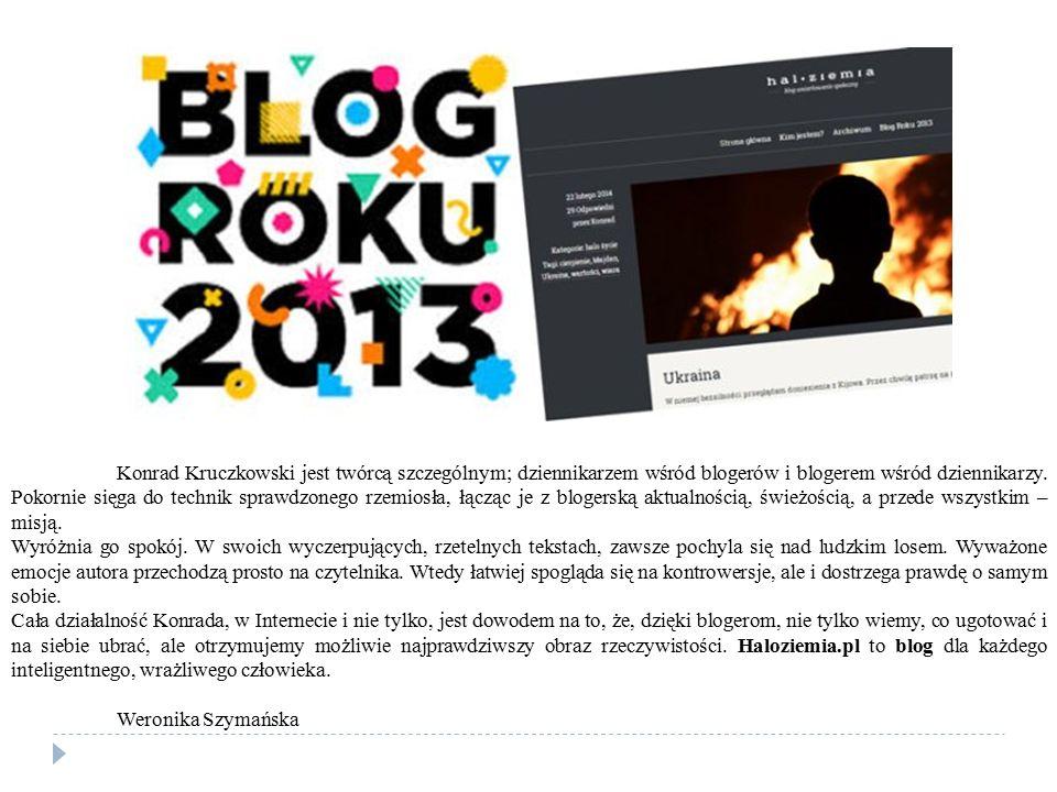 Konrad Kruczkowski jest twórcą szczególnym; dziennikarzem wśród blogerów i blogerem wśród dziennikarzy. Pokornie sięga do technik sprawdzonego rzemiosła, łącząc je z blogerską aktualnością, świeżością, a przede wszystkim – misją.