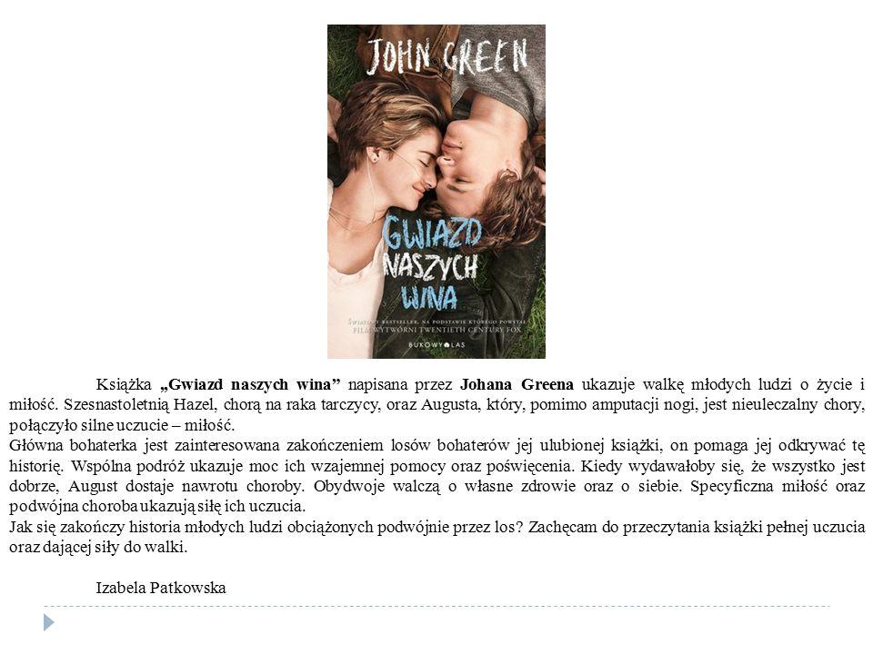 Książka ,,Gwiazd naszych wina napisana przez Johana Greena ukazuje walkę młodych ludzi o życie i miłość. Szesnastoletnią Hazel, chorą na raka tarczycy, oraz Augusta, który, pomimo amputacji nogi, jest nieuleczalny chory, połączyło silne uczucie – miłość.