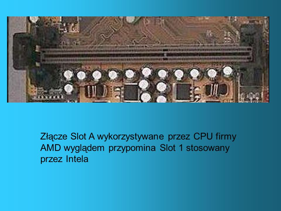 Złącze Slot A wykorzystywane przez CPU firmy AMD wyglądem przypomina Slot 1 stosowany przez Intela.