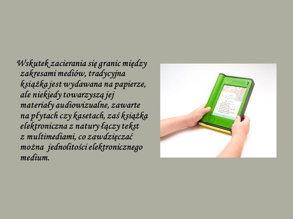 Wskutek zacierania się granic między zakresami mediów, tradycyjna książka jest wydawana na papierze, ale niekiedy towarzyszą jej materiały audiowizualne, zawarte na płytach czy kasetach, zaś książka elektroniczna z natury łączy tekst z multimediami, co zawdzięczać można jednolitości elektronicznego medium.
