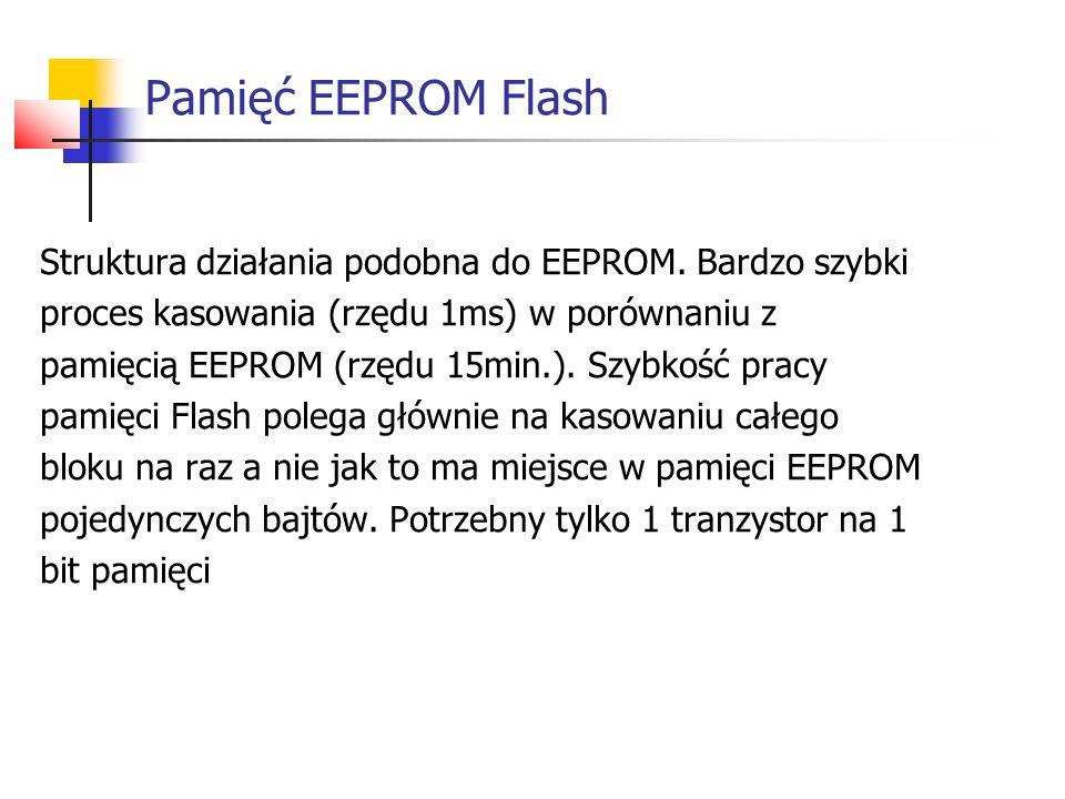 Pamięć EEPROM Flash Struktura działania podobna do EEPROM. Bardzo szybki. proces kasowania (rzędu 1ms) w porównaniu z.