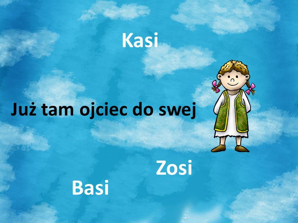 Kasi Już tam ojciec do swej Zosi Basi