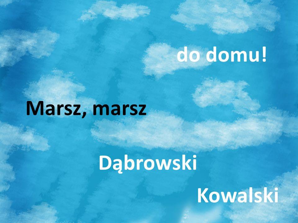 do domu! Marsz, marsz Dąbrowski Kowalski