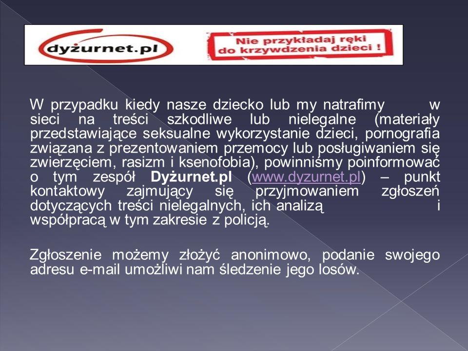 W przypadku kiedy nasze dziecko lub my natrafimy w sieci na treści szkodliwe lub nielegalne (materiały przedstawiające seksualne wykorzystanie dzieci, pornografia związana z prezentowaniem przemocy lub posługiwaniem się zwierzęciem, rasizm i ksenofobia), powinniśmy poinformować o tym zespół Dyżurnet.pl (www.dyzurnet.pl) – punkt kontaktowy zajmujący się przyjmowaniem zgłoszeń dotyczących treści nielegalnych, ich analizą i współpracą w tym zakresie z policją.